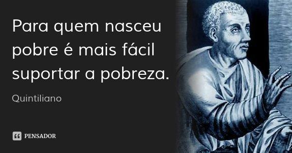 Para quem nasceu pobre é mais fácil suportar a pobreza.... Frase de Quintiliano.