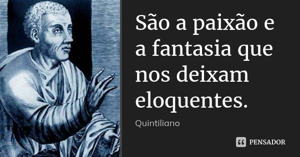 São a paixão e a fantasia que nos deixam eloquentes.... Frase de Quintiliano.