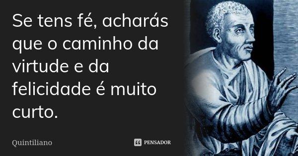 Se tens fé, acharás que o caminho da virtude e da felicidade é muito curto.... Frase de Quintiliano.