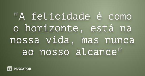 """""""A felicidade é como o horizonte, está na nossa vida, mas nunca ao nosso alcance""""... Frase de Desconhecido."""