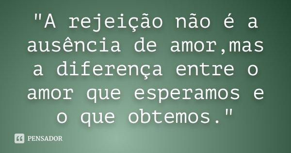"""""""A rejeição não é a ausência de amor,mas a diferença entre o amor que esperamos e o que obtemos.""""... Frase de Desconhecido."""