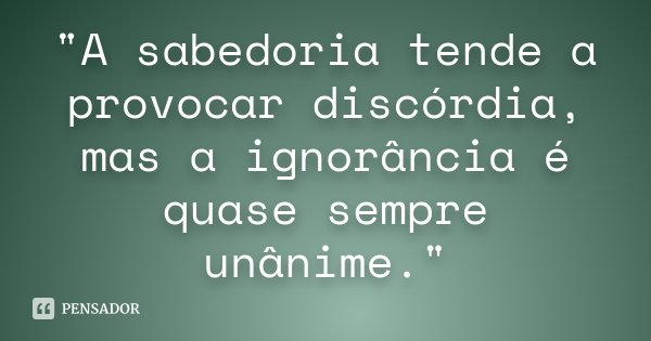 """""""A sabedoria tende a provocar discórdia, mas a ignorância é quase sempre unânime.""""... Frase de Desconhecido."""