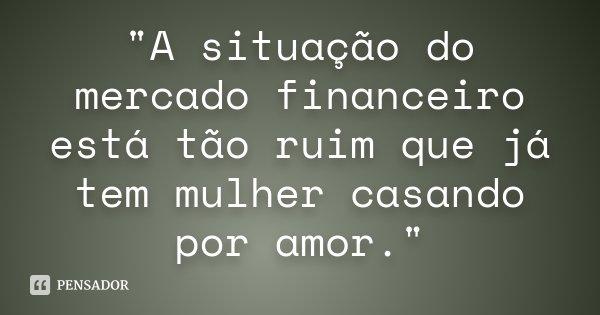 """""""A situação do mercado financeiro está tão ruim que já tem mulher casando por amor.""""... Frase de Desconhecido."""