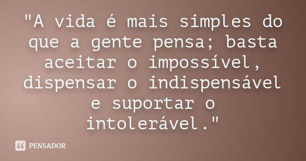 """""""A vida é mais simples do que a gente pensa; basta aceitar o impossível, dispensar o indispensável e suportar o intolerável.""""... Frase de Desconhecido."""