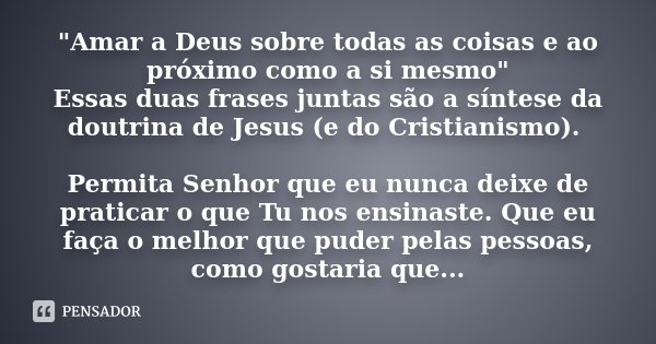 """""""Amar a Deus sobre todas as coisas e ao próximo como a si mesmo"""" Essas duas frases juntas são a síntese da doutrina de Jesus (e do Cristianismo). Perm... Frase de Desconhecido."""