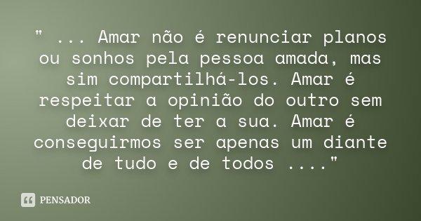 """"""" ... Amar não é renunciar planos ou sonhos pela pessoa amada, mas sim compartilhá-los. Amar é respeitar a opinião do outro sem deixar de ter a sua. Amar é... Frase de Desconhecido."""