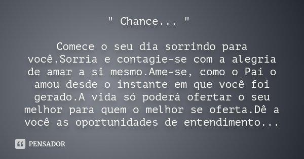 """"""" Chance... """" Comece o seu dia sorrindo para você.Sorria e contagie-se com a alegria de amar a si mesmo.Ame-se, como o Pai o amou desde o instante em ... Frase de Desconhecido."""