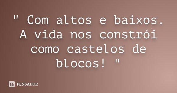 """"""" Com altos e baixos. A vida nos constrói como castelos de blocos! """"... Frase de Desconhecido."""