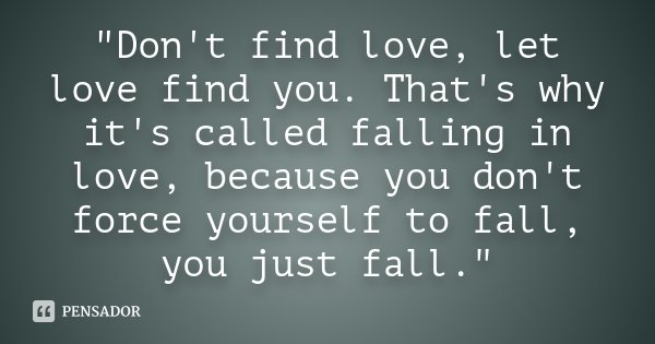 """Don't find love, let love find you. That's why it's called falling in love, because you don't force yourself to fall, you just fall.""... Frase de Desconhecido."