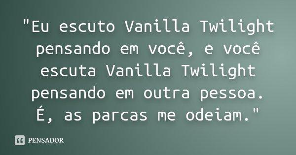 """""""Eu escuto Vanilla Twilight pensando em você, e você escuta Vanilla Twilight pensando em outra pessoa. É, as parcas me odeiam.""""... Frase de Desconhecido."""