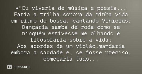"""•""""Eu viveria de música e poesia... Faria a trilha sonora da minha vida em ritmo de bossa, cantando Vinícius; Dançaria samba de roda como se ninguém estives... Frase de Desconhecido."""