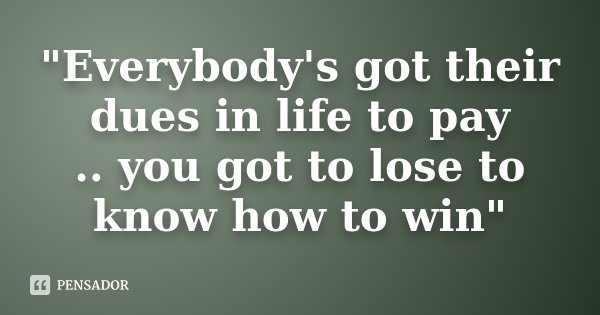 """Everybody's got their dues in life to pay .. you got to lose to know how to win""... Frase de Desconhecido."