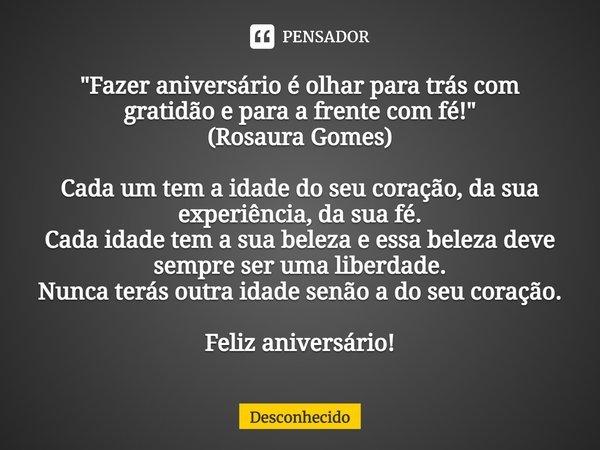 """""""Fazer aniversário é olhar para trás com gratidão e para a frente com fé!"""" (Rosaura Gomes) Cada um tem a idade do seu coração, da sua experiência, da"""