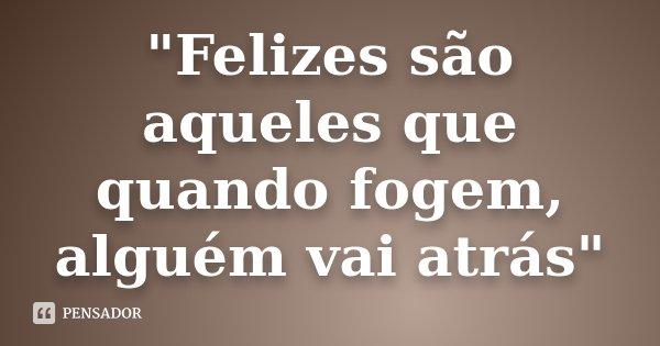 """""""Felizes são aqueles que quando fogem, alguém vai atrás""""... Frase de Desconhecido."""