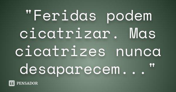 """""""Feridas podem cicatrizar. Mas cicatrizes nunca desaparecem...""""... Frase de Desconhecido."""