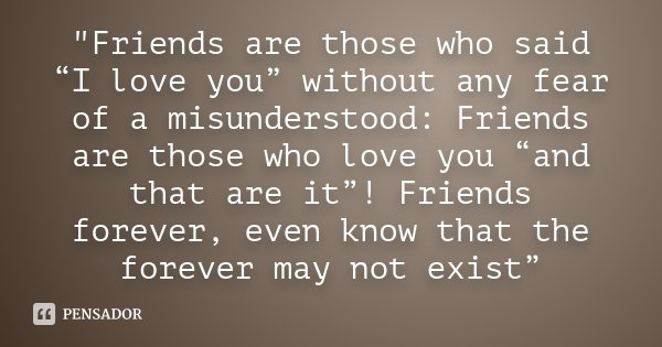 """Friends are those who said ""I love you"" without any fear of a misunderstood: Friends are those who love you ""and that are it""! Friends forever, even know ... Frase de Desconhecido."