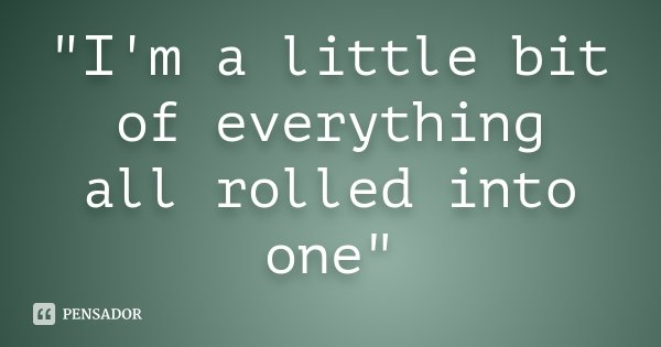 """I'm a little bit of everything all rolled into one""... Frase de Desconhecido."