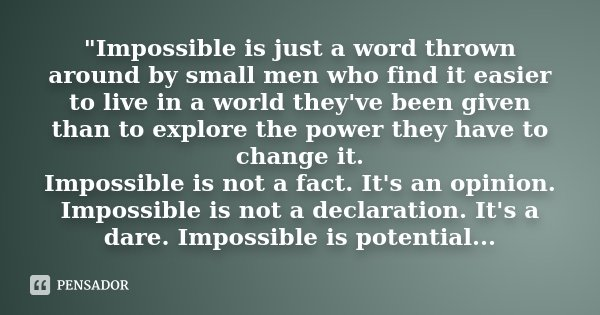 """Impossible is just a word thrown around by small men who find it easier to live in a world they've been given than to explore the power they have to chang... Frase de Desconhecido."
