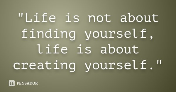 """""""Life is not about finding yourself, life is about creating yourself.""""... Frase de Desconhecido."""