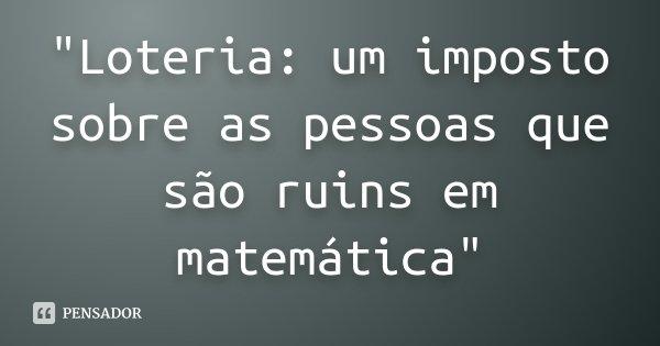 """""""Loteria: um imposto sobre as pessoas que são ruins em matemática""""... Frase de anônimo."""
