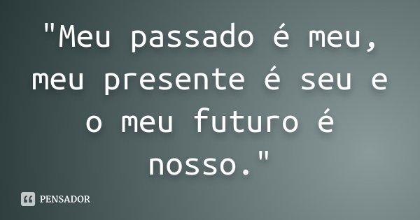 """""""Meu passado é meu, meu presente é seu e o meu futuro é nosso.""""... Frase de Desconhecido."""
