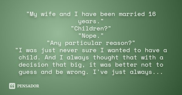 """""""My wife and I have been married 16 years."""" """"Children?"""" """"Nope."""" """"Any particular reason?"""" """"I was just never sure I w... Frase de Desconhecido."""
