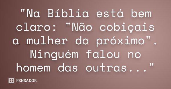 """""""Na Bíblia está bem claro: """"Não cobiçais a mulher do próximo"""". Ninguém falou no homem das outras...""""... Frase de Desconhecido."""