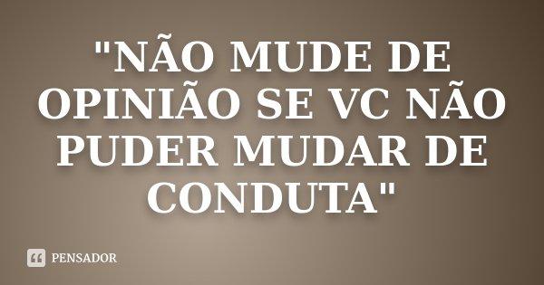 """""""NÃO MUDE DE OPINIÃO SE VC NÃO PUDER MUDAR DE CONDUTA""""... Frase de Desconhecido."""