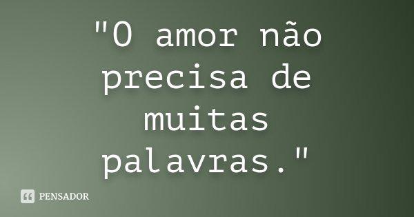 """""""O amor não precisa de muitas palavras.""""... Frase de Desconhecido."""