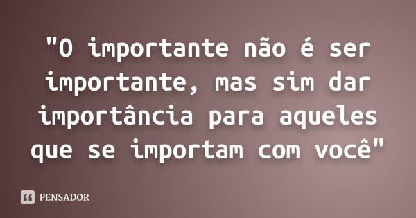 """""""O importante não é ser importante, mas sim dar importância para aqueles que se importam com você""""... Frase de Desconhecido."""
