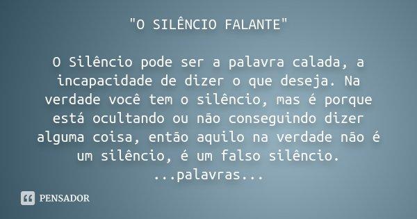 """""""O SILÊNCIO FALANTE"""" O Silêncio pode ser a palavra calada, a incapacidade de dizer o que deseja. Na verdade você tem o silêncio, mas é porque está ocu... Frase de Desconhecido."""