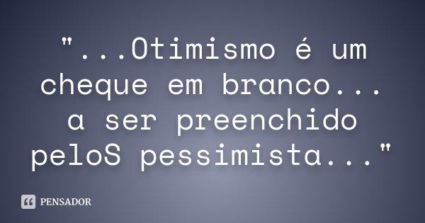 """""""...Otimismo é um cheque em branco... a ser preenchido peloS pessimista...""""... Frase de anônimo."""