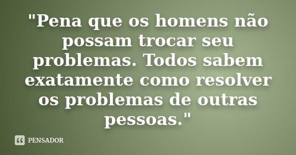 """""""Pena que os homens não possam trocar seu problemas. Todos sabem exatamente como resolver os problemas de outras pessoas.""""... Frase de Desconhecido."""