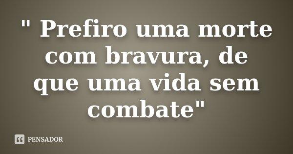 """"""" Prefiro uma morte com bravura, de que uma vida sem combate""""... Frase de Desconhecido."""