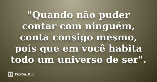 """""""Quando não puder contar com ninguém, conta consigo mesmo, pois que em você habita todo um universo de ser"""".... Frase de Desconhecido."""
