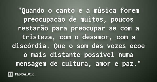 """""""Quando o canto e a música forem preocupacão de muitos, poucos restarão para preocupar-se com a tristeza, com o desamor, com a discórdia. Que o som das voz... Frase de (Autor desconhecido)."""