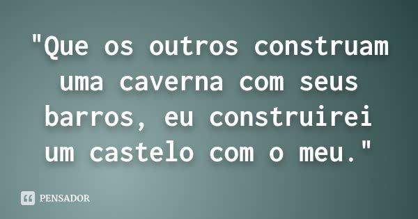 """""""Que os outros construam uma caverna com seus barros, eu construirei um castelo com o meu.""""... Frase de (Autor desconhecido)."""