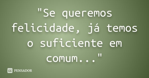 """""""Se queremos felicidade, já temos o suficiente em comum...""""... Frase de Desconhecido."""