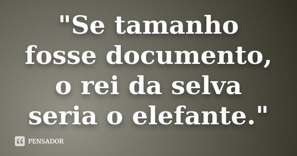 """""""Se tamanho fosse documento, o rei da selva seria o elefante.""""... Frase de Desconhecido."""