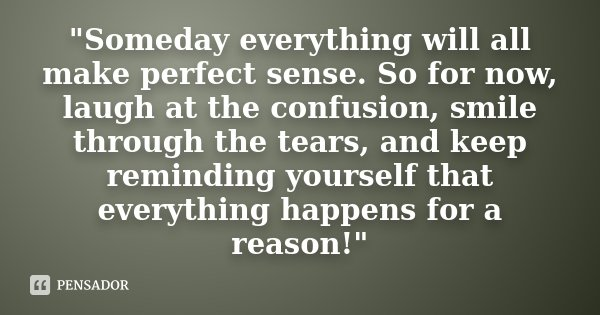 """Someday everything will all make perfect sense. So for now, laugh at the confusion, smile through the tears, and keep reminding yourself that everything h... Frase de Desconhecido."