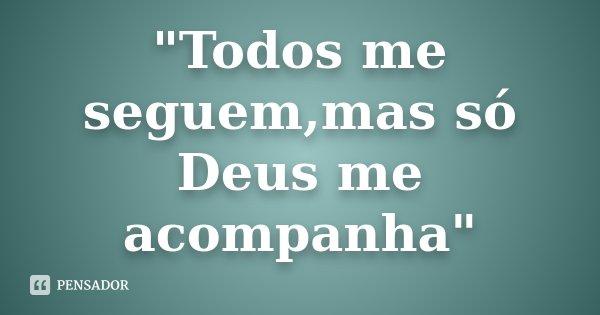"""""""Todos me seguem,mas só Deus me acompanha""""... Frase de Desconhecido."""