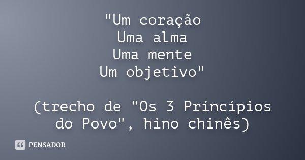 """""""Um coração Uma alma Uma mente Um objetivo"""" (trecho de """"Os 3 Princípios do Povo"""", hino chinês)... Frase de Desconhecido."""