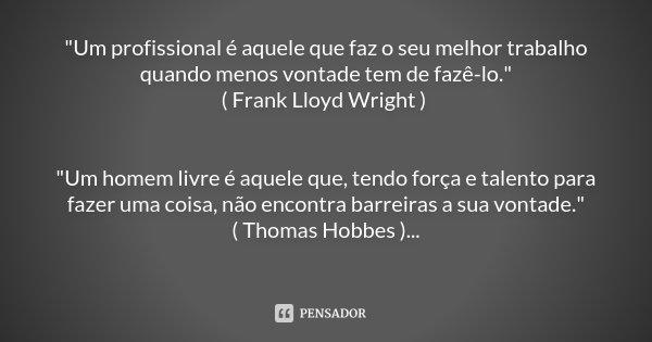 """""""Um profissional é aquele que faz o seu melhor trabalho quando menos vontade tem de fazê-lo."""" ( Frank Lloyd Wright ) """"Um homem livre é aquele que"""