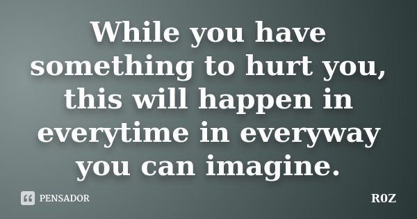 While you have something to hurt you, this will happen in everytime in everyway you can imagine.... Frase de R0Z.