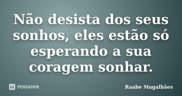 Não desista dos seus sonhos, eles estão só esperando a sua coragem sonhar.... Frase de Raabe Magalhães.