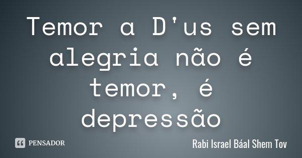 Temor a D'us sem alegria não é temor, é depressão... Frase de Rabi Israel Báal Shem Tov.