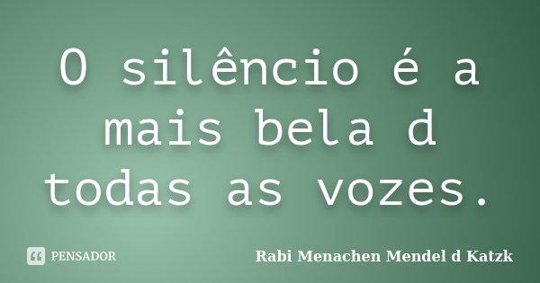 O silêncio é a mais bela d todas as vozes.... Frase de Rabi Menachen Mendel d Katzk.
