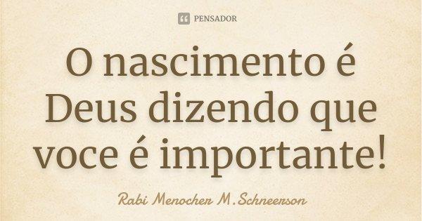 O nascimento é Deus dizendo que voce é importante!... Frase de Rabi Menocher M.Schneerson.