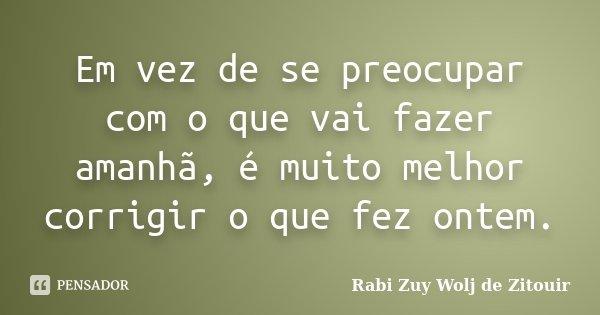 Em vez de se preocupar com o que vai fazer amanhã, é muito melhor corrigir o que fez ontem.... Frase de Rabi Zuy Wolj de Zitouir.