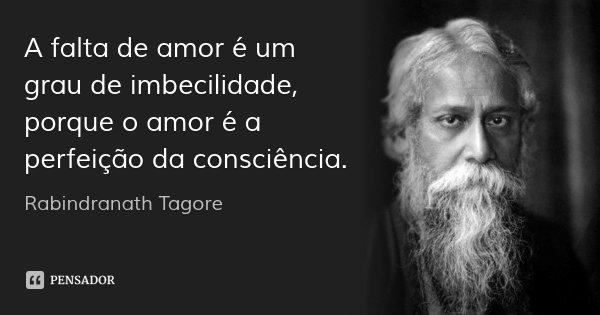A falta de amor é um grau de imbecilidade, porque o amor é a perfeição da consciência.... Frase de Rabindranath Tagore.